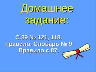 Домашнее задание: С.89 № 121, 118. правило. Словарь № 9 Правило с.87.