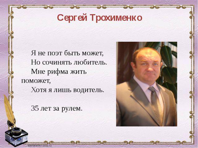 Сергей Трохименко Я не поэт быть может, Но сочинять любитель. Мне рифма жить...