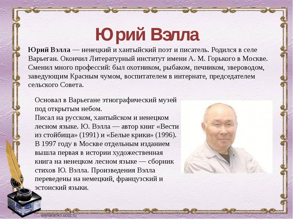 Юрий Вэлла Основал в Варьегане этнографический музей под открытым небом. Писа...
