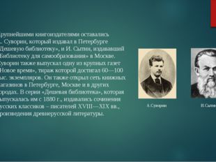 А.Суворин И.Сытин Крупнейшими книгоиздателями оставались А. Суворин, который