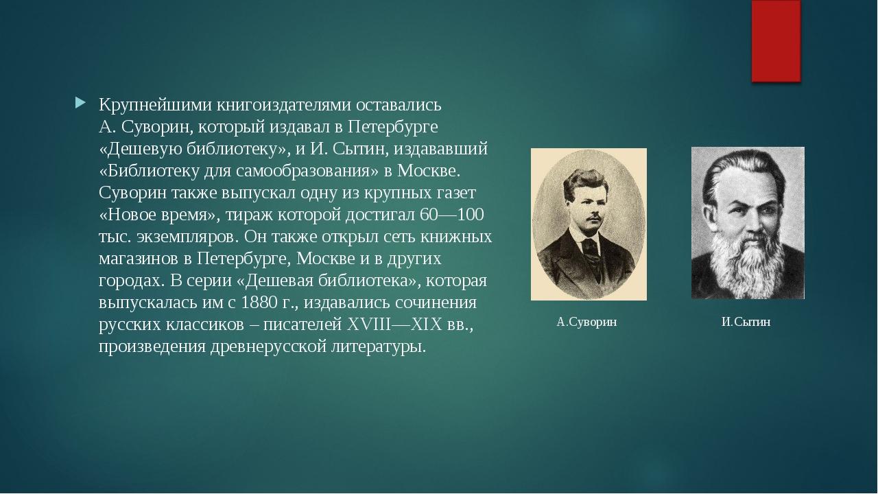 А.Суворин И.Сытин Крупнейшими книгоиздателями оставались А. Суворин, который...