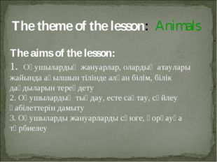 The theme of the lesson: Animals The aims of the lesson: 1. Оқушылардың жануа