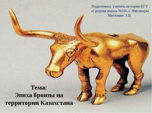 Тема: Эпоха бронзы на территории Казахстана Подготовил: учитель истории КГУ «
