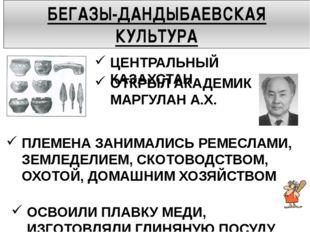 БЕГАЗЫ-ДАНДЫБАЕВСКАЯ КУЛЬТУРА ЦЕНТРАЛЬНЫЙ КАЗАХСТАН ОТКРЫЛ АКАДЕМИК МАРГУЛАН