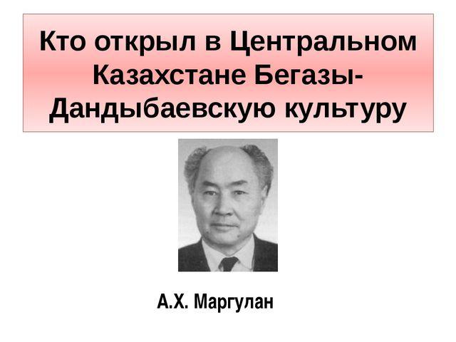 Кто открыл в Центральном Казахстане Бегазы-Дандыбаевскую культуру А.Х. Маргулан