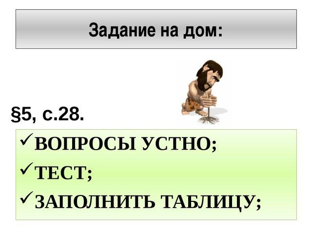 Задание на дом: ВОПРОСЫ УСТНО; ТЕСТ; ЗАПОЛНИТЬ ТАБЛИЦУ; §5, с.28.