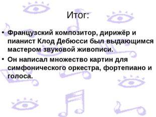 Итог: Французский композитор, дирижёр и пианист Клод Дебюсси был выдающимся м