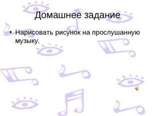 Домашнее задание Нарисовать рисунок на прослушанную музыку.