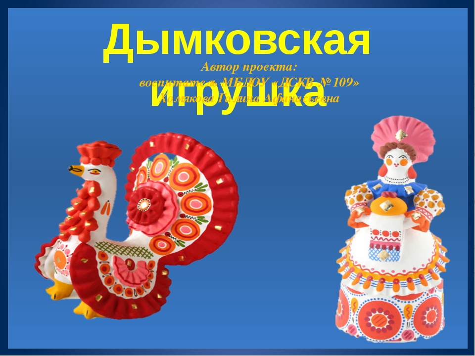 Дымковская игрушка Автор проекта: воспитатель МБДОУ «ДСКВ № 109» Хомякова Га...