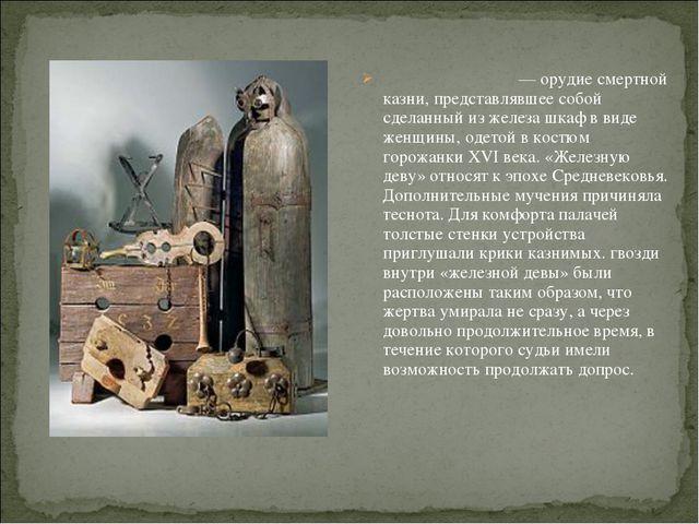Желе́зная де́ва — орудиесмертной казни, представлявшее собой сделанный из же...