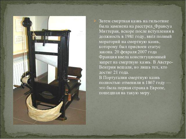 Затем смертная казнь на гильотине была заменена на расстрел. Франсуа Миттеран...