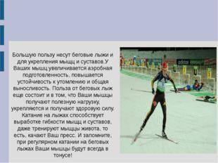 Большую пользу несут беговые лыжи и для укрепления мыщц и суставов.У Ваших мы
