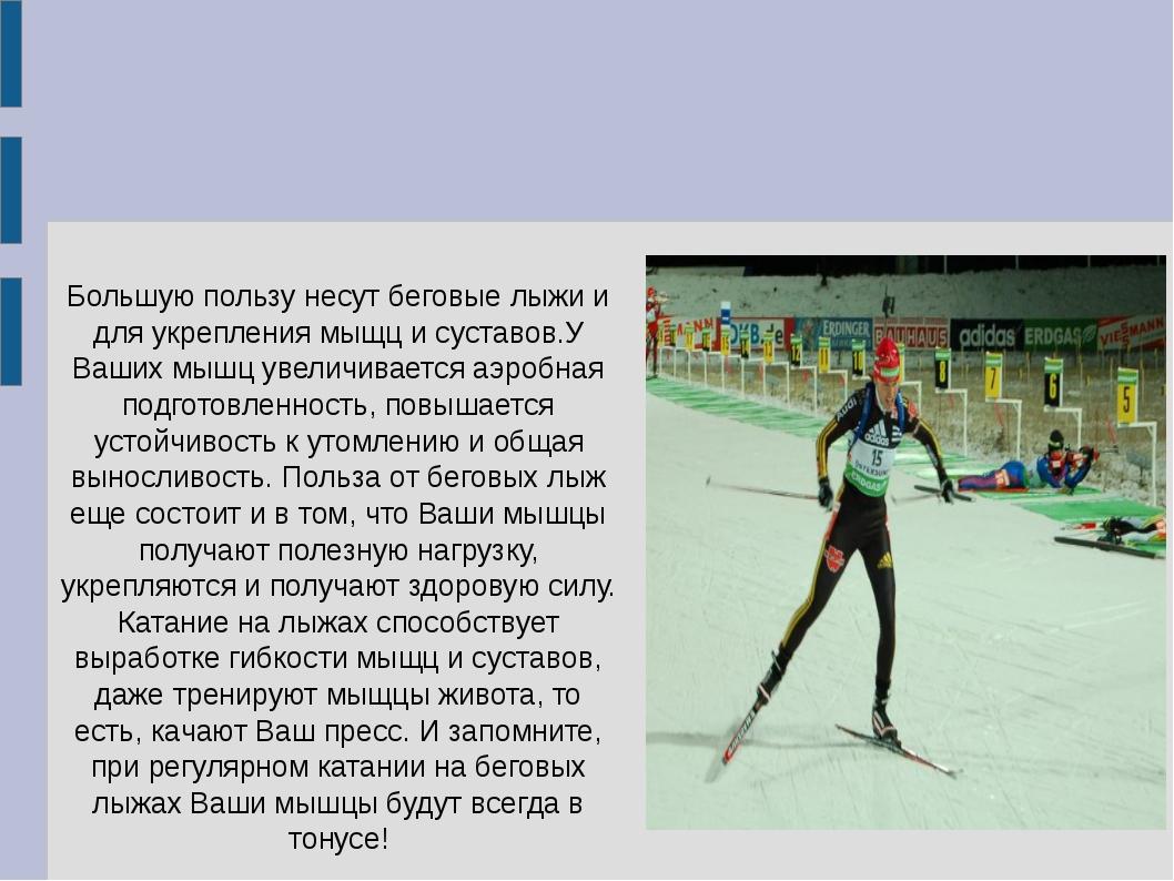 Большую пользу несут беговые лыжи и для укрепления мыщц и суставов.У Ваших мы...