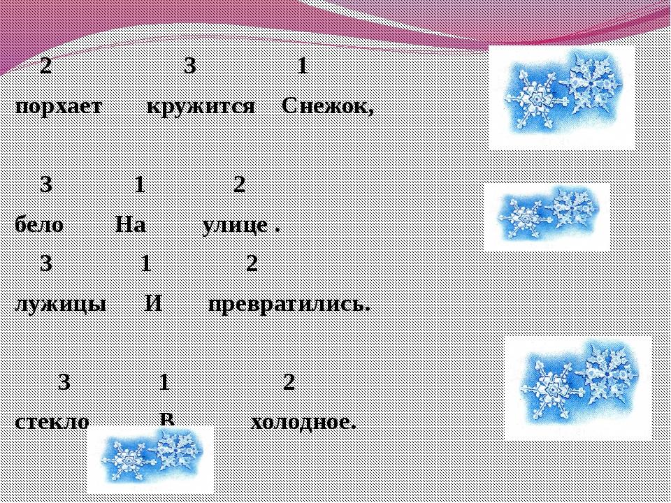 2 3 1 порхает кружится Снежок,  3 1 2 бело На улице . 3 1 2 лужицы И превра...