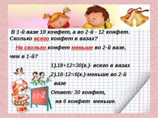 В 1-й вазе 18 конфет, а во 2-й - 12 конфет. Сколько всего конфет в вазах? На