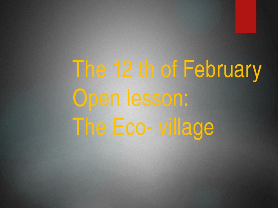 The 12 th of February Open lesson: The Eco- village