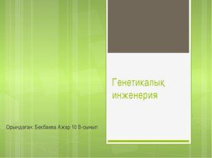 Генетикалық инженерия Орындаған: Бекбаева Ажар 10 В-сынып
