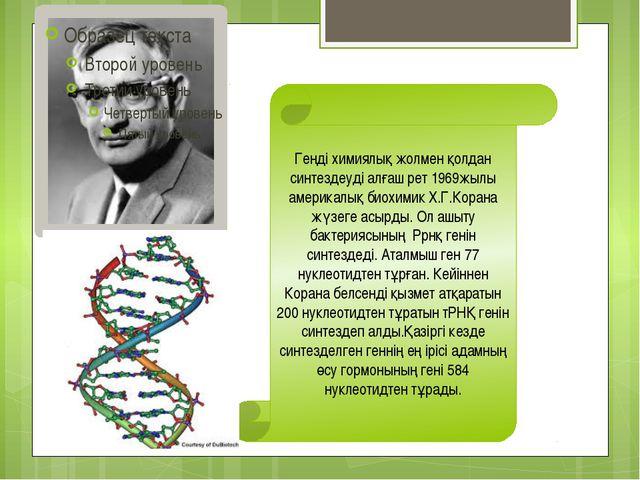 Генді химиялық жолмен қолдан синтездеуді алғаш рет 1969жылы америкалық биохим...