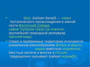 Байка́л(бур.Байгал далай)—озеротектонического происхождения в южной част