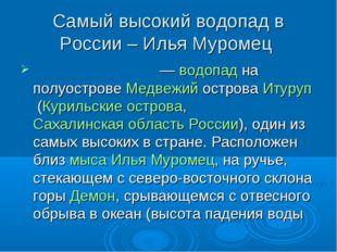 Самый высокий водопад в России – Илья Муромец Илья́ Му́ромец—водопадна пол