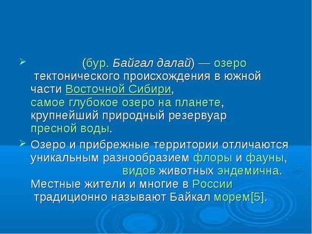Байка́л(бур.Байгал далай)—озеротектонического происхождения в южной част...