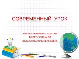 СОВРЕМЕННЫЙ  УРОК Учитель начальных классов МБОУ СОШ № 18 Васильева Алла Е