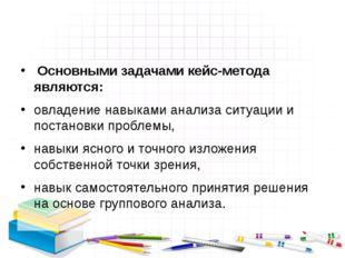 Основными задачами кейс-метода являются:  овладение навыками анализа ситуаци