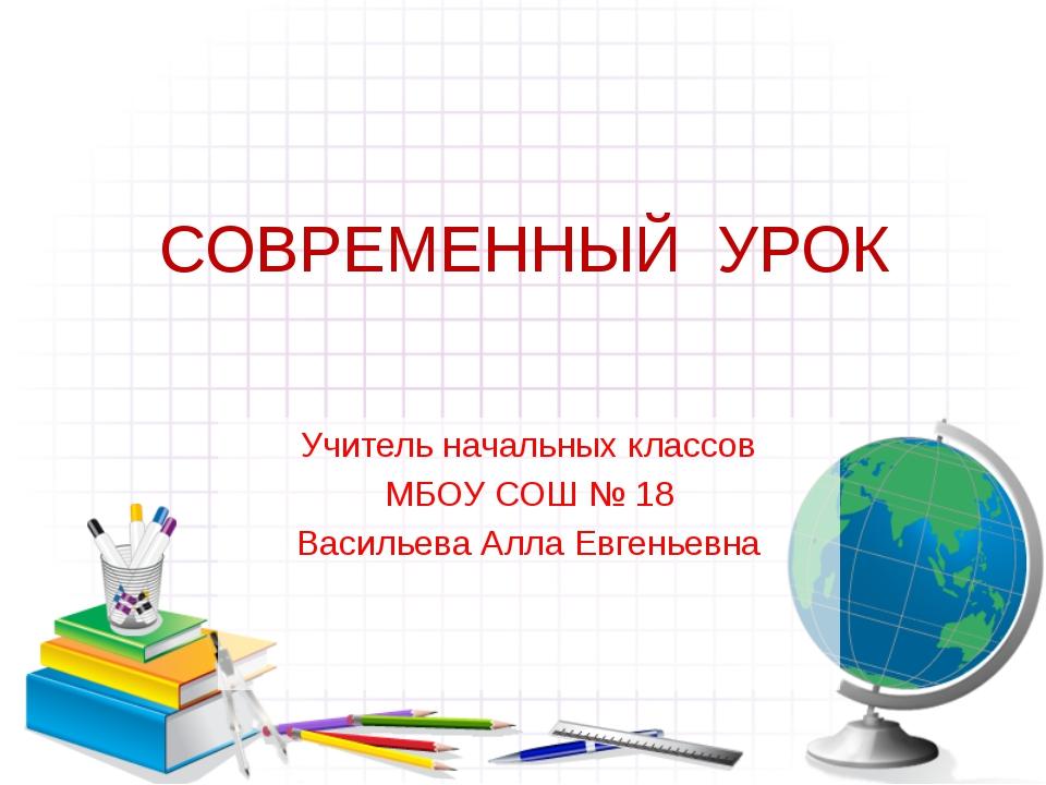 СОВРЕМЕННЫЙ  УРОК Учитель начальных классов МБОУ СОШ № 18 Васильева Алла Е...