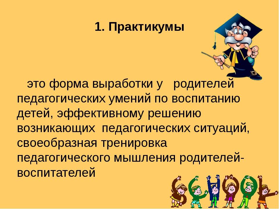 1. Практикумы это форма выработки у родителей педагогических умений по воспит...