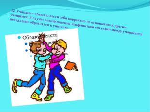 12.Учащиеся обязаны вести себя корректно по отношению к другим учащимся. В с