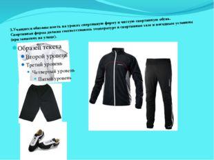 3.Учащиеся обязаны иметь на уроках спортивную форму и чистую спортивную обув