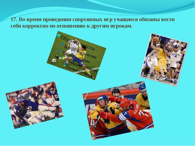 17.Во время проведения спортивных игр учащиеся обязаны вести себя корректно...