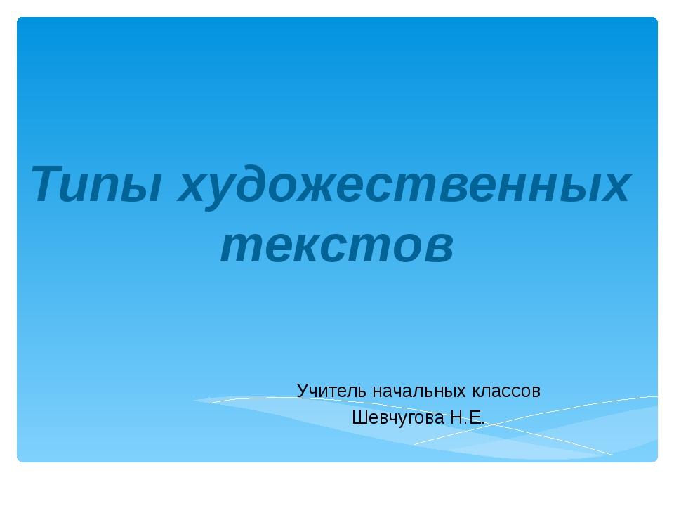 Учитель начальных классов Шевчугова Н.Е. Типы художественных текстов