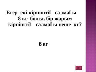Егер екі кірпіштің салмағы 8 кг болса, бір жарым кірпіштің салмағы неше кг?