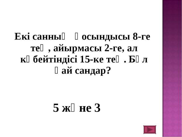 Екі санның қосындысы 8-ге тең, айырмасы 2-ге, ал көбейтіндісі 15-ке тең. Бұл...