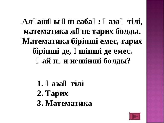 Алғашқы үш сабақ: қазақ тілі, математика және тарих болды. Математика бірінш...