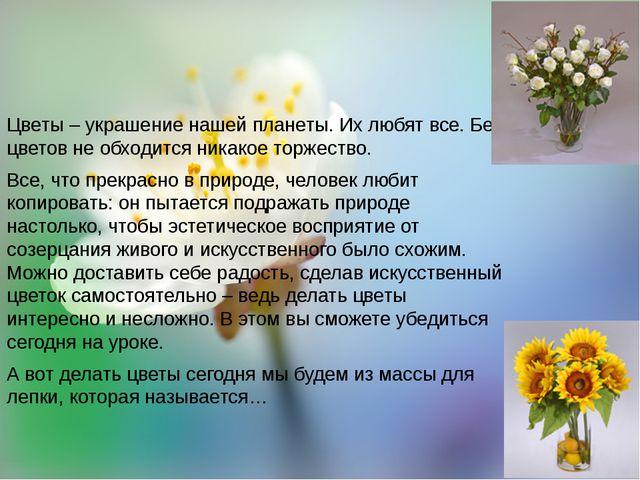 Цветы – украшение нашей планеты. Их любят все. Без цветов не обходится никак...