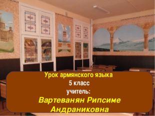 Урок армянского языка 5 класс Учитель: Вартеванян Рипсиме Андраниковна Урок а