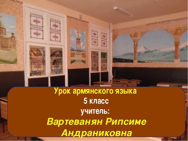 Урок армянского языка 5 класс Учитель: Вартеванян Рипсиме Андраниковна Урок а...