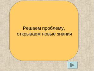 . Решаем проблему, открываем новые знания
