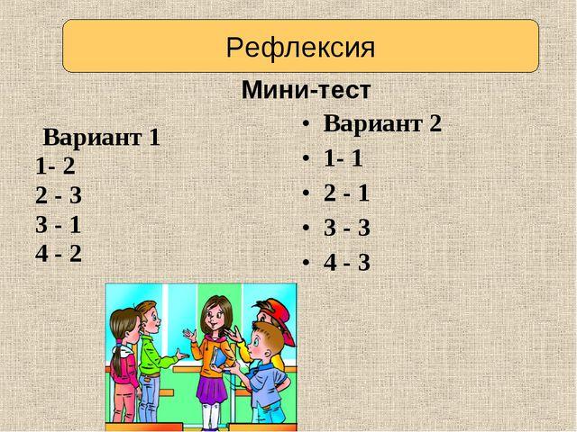 Вариант 1 1- 2 2 - 3 3 - 1 4 - 2 Вариант 2 1- 1 2 - 1 3 - 3 4 - 3 Мини-тест...