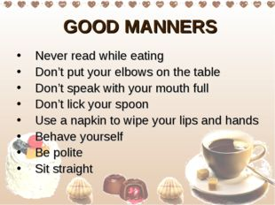 GOOD MANNERS Never read while eating Don't put your elbows on the table Don'
