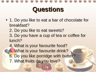 Questions 1. Do you like to eat a bar of chocolate for breakfast?  2. Do you