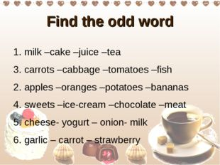 Find the odd word 1. milk –cake –juice –tea 3. carrots –cabbage –tomatoes –fi