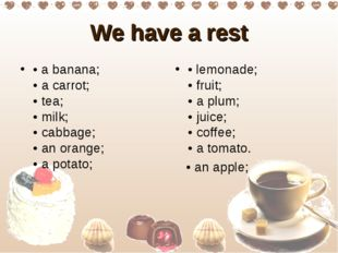 We have a rest • a banana;  • a carrоt;  • tea;  • milk;  • cabbage;  • an or