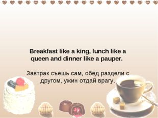 Breakfast like a king, lunch like a queen and dinner like a pauper.  Завтрак