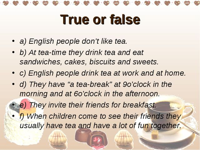 True or false a) English people don't like tea. b) At tea-time they drink tea...