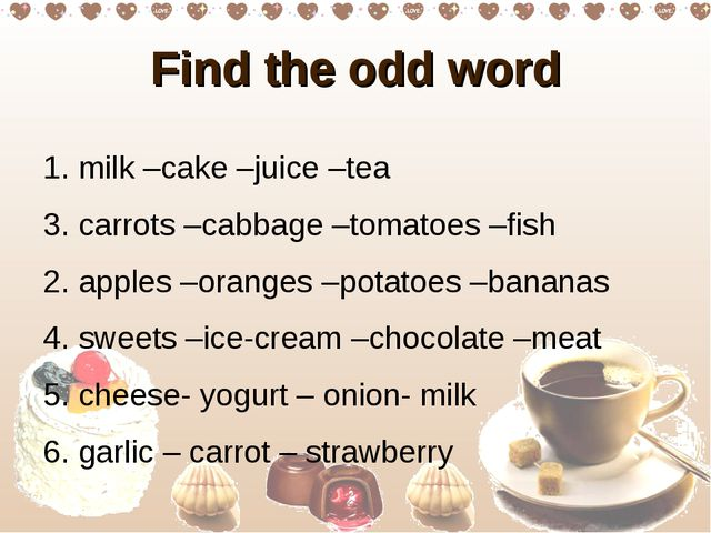 Find the odd word 1. milk –cake –juice –tea 3. carrots –cabbage –tomatoes –fi...