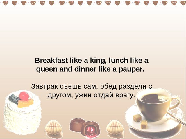 Breakfast like a king, lunch like a queen and dinner like a pauper.  Завтрак...