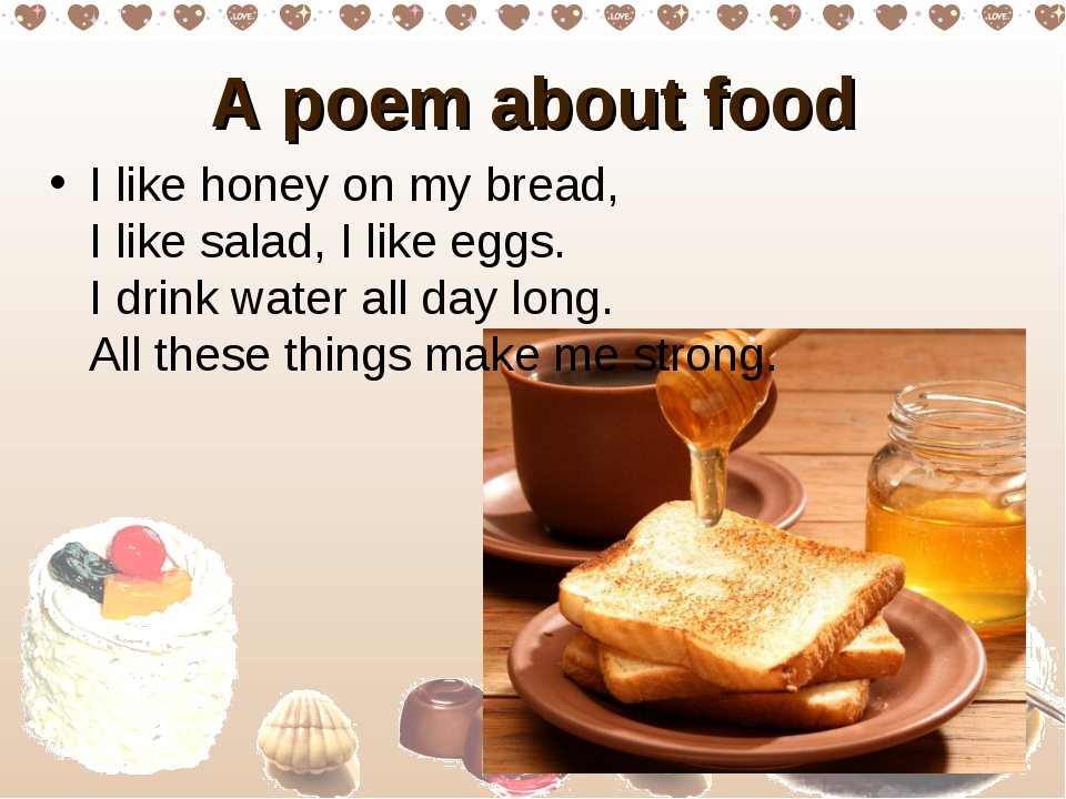A poem about food I like honey on my bread,  I like salad, I like eggs.  I dr...